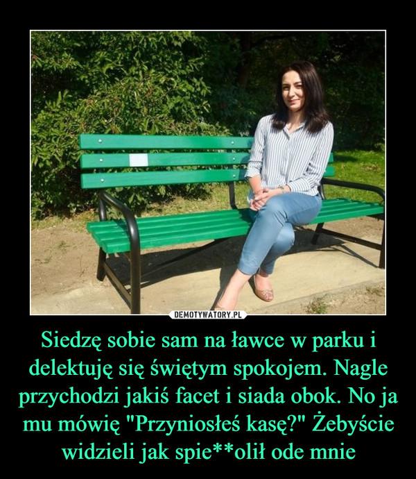 """Siedzę sobie sam na ławce w parku i delektuję się świętym spokojem. Nagle przychodzi jakiś facet i siada obok. No ja mu mówię """"Przyniosłeś kasę?"""" Żebyście widzieli jak spie**olił ode mnie –"""