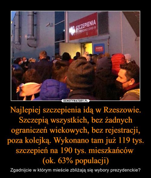 Najlepiej szczepienia idą w Rzeszowie. Szczepią wszystkich, bez żadnych ograniczeń wiekowych, bez rejestracji, poza kolejką. Wykonano tam już 119 tys. szczepień na 190 tys. mieszkańców  (ok. 63% populacji)