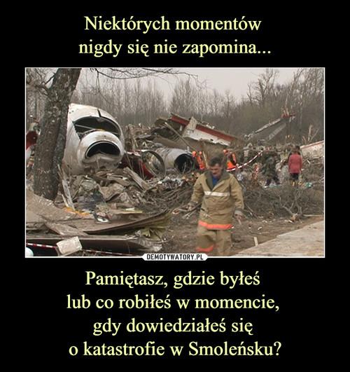 Niektórych momentów  nigdy się nie zapomina... Pamiętasz, gdzie byłeś  lub co robiłeś w momencie,  gdy dowiedziałeś się  o katastrofie w Smoleńsku?