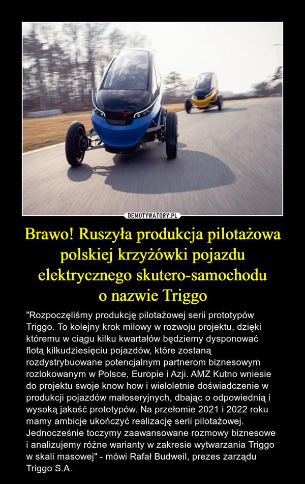 """Brawo! Ruszyła produkcja pilotażowa polskiej krzyżówki pojazdu elektrycznego skutero-samochoduo nazwie Triggo – """"Rozpoczęliśmy produkcję pilotażowej serii prototypów Triggo. To kolejny krok milowy w rozwoju projektu, dzięki któremu w ciągu kilku kwartałów będziemy dysponować flotą kilkudziesięciu pojazdów, które zostaną rozdystrybuowane potencjalnym partnerom biznesowym rozlokowanym w Polsce, Europie i Azji. AMZ Kutno wniesie do projektu swoje know how i wieloletnie doświadczenie w produkcji pojazdów małoseryjnych, dbając o odpowiednią i wysoką jakość prototypów. Na przełomie 2021 i 2022 roku mamy ambicje ukończyć realizację serii pilotażowej. Jednocześnie toczymy zaawansowane rozmowy biznesowe i analizujemy różne warianty w zakresie wytwarzania Triggo w skali masowej"""" - mówi Rafał Budweil, prezes zarządu Triggo S.A."""