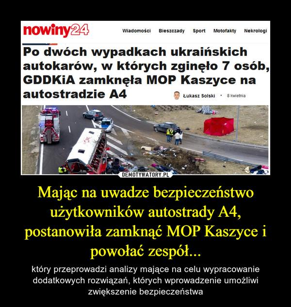 Mając na uwadze bezpieczeństwo użytkowników autostrady A4, postanowiła zamknąć MOP Kaszyce i powołać zespół... – który przeprowadzi analizy mające na celu wypracowanie dodatkowych rozwiązań, których wprowadzenie umożliwi zwiększenie bezpieczeństwa