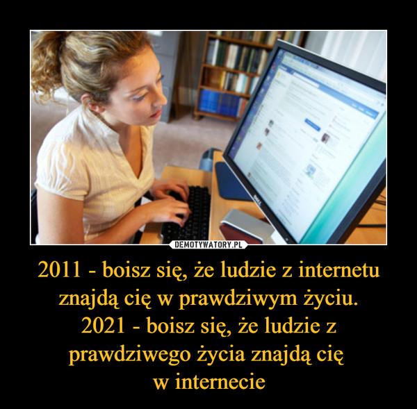 2011 - boisz się, że ludzie z internetu znajdą cię w prawdziwym życiu.2021 - boisz się, że ludzie z prawdziwego życia znajdą cię w internecie –