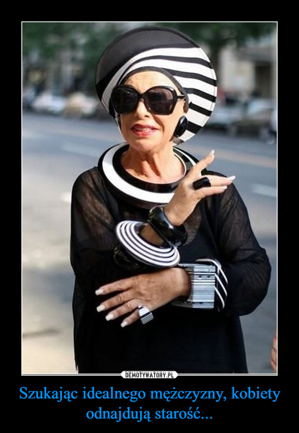 Szukając idealnego mężczyzny, kobiety odnajdują starość... –