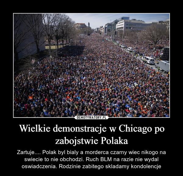 Wielkie demonstracje w Chicago po zabojstwie Polaka – Zartuje.... Polak byl bialy a morderca czarny wiec nikogo na swiecie to nie obchodzi. Ruch BLM na razie nie wydal oswiadczenia. Rodzinie zabitego skladamy kondolencje
