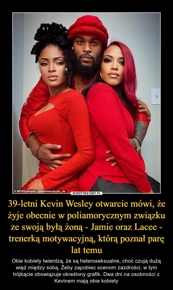 39-letni Kevin Wesley otwarcie mówi, że żyje obecnie w poliamorycznym związku ze swoją byłą żoną - Jamie oraz Lacee - trenerką motywacyjną, którą poznał parę lat temu – Obie kobiety twierdzą, że są heteroseksualne, choć czują dużą więź między sobą. Żeby zapobiec scenom zazdrości, w tym trójkącie obowiązuje określony grafik. Dwa dni na osobności z Kevinem mają obie kobiety
