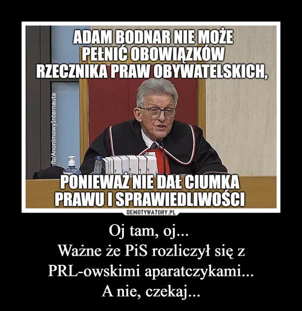 Oj tam, oj... Ważne że PiS rozliczył się z PRL-owskimi aparatczykami...A nie, czekaj... –