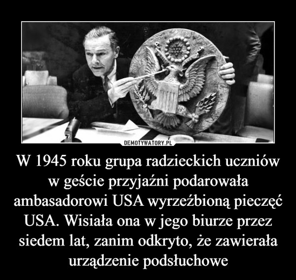 W 1945 roku grupa radzieckich uczniów w geście przyjaźni podarowała ambasadorowi USA wyrzeźbioną pieczęć USA. Wisiała ona w jego biurze przez siedem lat, zanim odkryto, że zawierała urządzenie podsłuchowe –