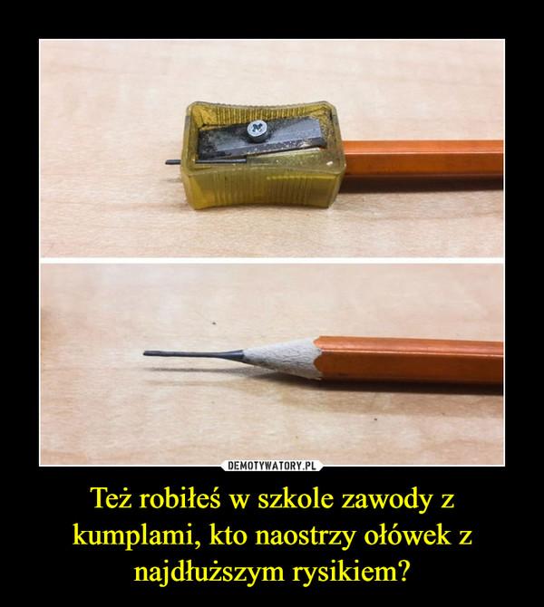 Też robiłeś w szkole zawody z kumplami, kto naostrzy ołówek z najdłuższym rysikiem? –