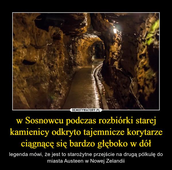 w Sosnowcu podczas rozbiórki starej kamienicy odkryto tajemnicze korytarze ciągnącę się bardzo głęboko w dół – legenda mówi, że jest to starożytne przejście na drugą pólkulę do miasta Austeen w Nowej Zelandii