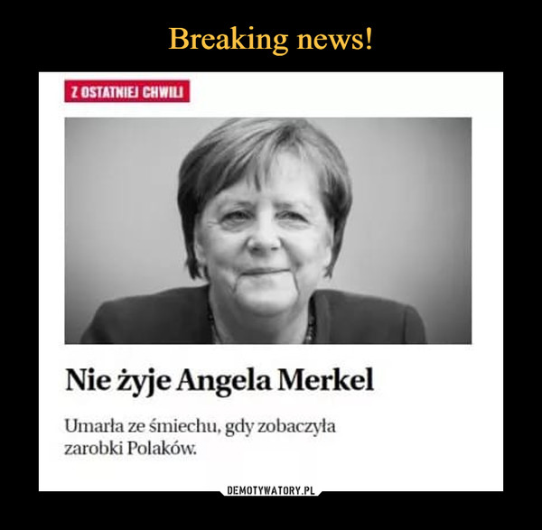 –  Nie żyje Angela MerkelUmarła ze śmiechu. gdy zobaczyłazarobki Polaków.