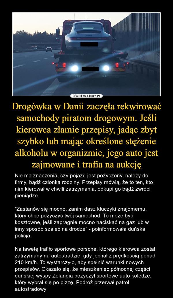 """Drogówka w Danii zaczęła rekwirować samochody piratom drogowym. Jeśli kierowca złamie przepisy, jadąc zbyt szybko lub mając określone stężenie alkoholu w organizmie, jego auto jest zajmowane i trafia na aukcję – Nie ma znaczenia, czy pojazd jest pożyczony, należy do firmy, bądź członka rodziny. Przepisy mówią, że to ten, kto nim kierował w chwili zatrzymania, odkupi go bądź zwróci pieniądze.""""Zastanów się mocno, zanim dasz kluczyki znajomemu, który chce pożyczyć twój samochód. To może być kosztowne, jeśli zapragnie mocno naciskać na gaz lub w inny sposób szaleć na drodze"""" - poinformowała duńska policja.Na lawetę trafiło sportowe porsche, którego kierowca został zatrzymany na autostradzie, gdy jechał z prędkością ponad 210 km/h. To wystarczyło, aby spełnić warunki nowych przepisów. Okazało się, że mieszkaniec północnej części duńskiej wyspy Zelandia pożyczył sportowe auto koledze, który wybrał się po pizzę. Podróż przerwał patrol autostradowy"""
