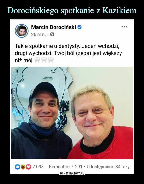 –  Marcin Dorociński O26 min. • 0Takie spotkanie u dentysty. Jeden wchodzi,drugi wychodzi. Twój ból (zęba) jest większyniż mój