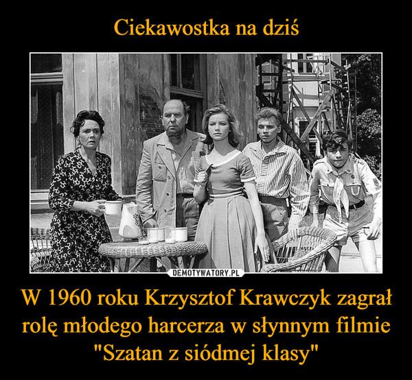 """W 1960 roku Krzysztof Krawczyk zagrał rolę młodego harcerza w słynnym filmie """"Szatan z siódmej klasy"""" –"""