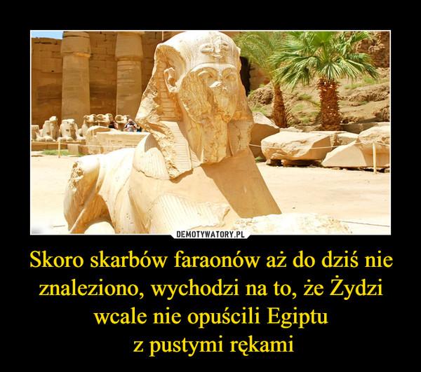 Skoro skarbów faraonów aż do dziś nie znaleziono, wychodzi na to, że Żydzi wcale nie opuścili Egiptu z pustymi rękami –