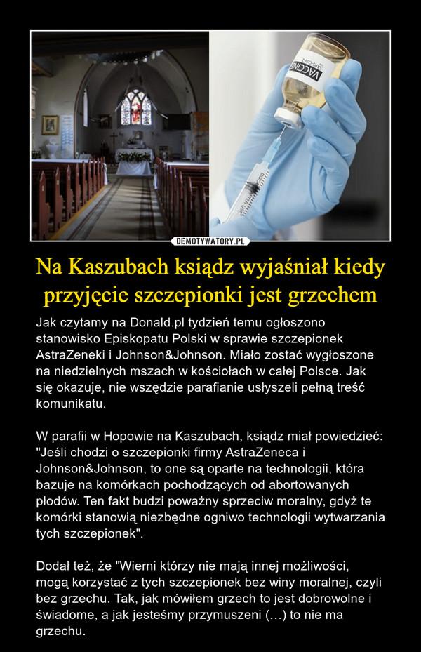 """Na Kaszubach ksiądz wyjaśniał kiedy przyjęcie szczepionki jest grzechem – Jak czytamy na Donald.pl tydzień temu ogłoszono stanowisko Episkopatu Polski w sprawie szczepionek AstraZeneki i Johnson&Johnson. Miało zostać wygłoszone na niedzielnych mszach w kościołach w całej Polsce. Jak się okazuje, nie wszędzie parafianie usłyszeli pełną treść komunikatu.W parafii w Hopowie na Kaszubach, ksiądz miał powiedzieć: """"Jeśli chodzi o szczepionki firmy AstraZeneca i Johnson&Johnson, to one są oparte na technologii, która bazuje na komórkach pochodzących od abortowanych płodów. Ten fakt budzi poważny sprzeciw moralny, gdyż te komórki stanowią niezbędne ogniwo technologii wytwarzania tych szczepionek"""".Dodał też, że """"Wierni którzy nie mają innej możliwości, mogą korzystać z tych szczepionek bez winy moralnej, czyli bez grzechu. Tak, jak mówiłem grzech to jest dobrowolne i świadome, a jak jesteśmy przymuszeni (…) to nie ma grzechu."""