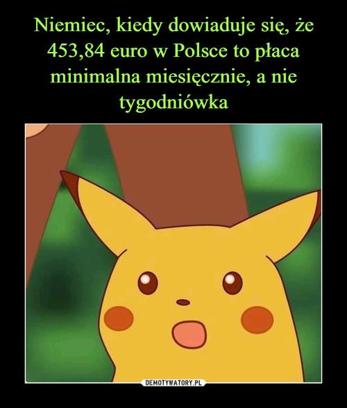 Niemiec, kiedy dowiaduje się, że 453,84 euro w Polsce to płaca minimalna miesięcznie, a nie tygodniówka