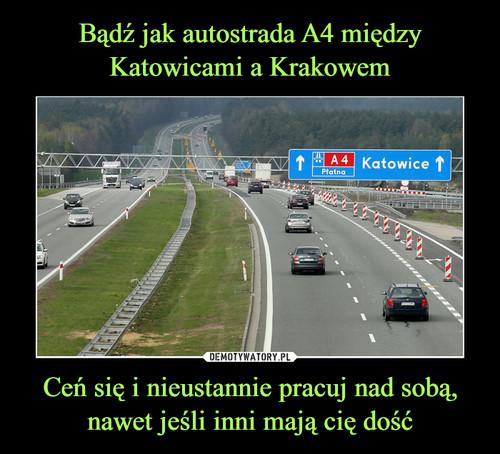Bądź jak autostrada A4 między Katowicami a Krakowem Ceń się i nieustannie pracuj nad sobą, nawet jeśli inni mają cię dość