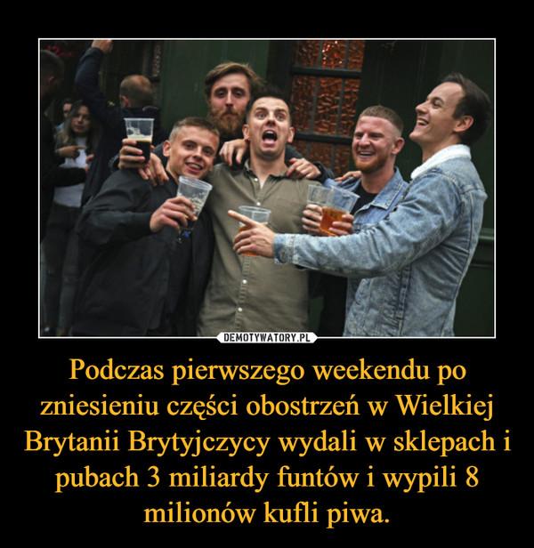 Podczas pierwszego weekendu po zniesieniu części obostrzeń w Wielkiej Brytanii Brytyjczycy wydali w sklepach i pubach 3 miliardy funtów i wypili 8 milionów kufli piwa. –