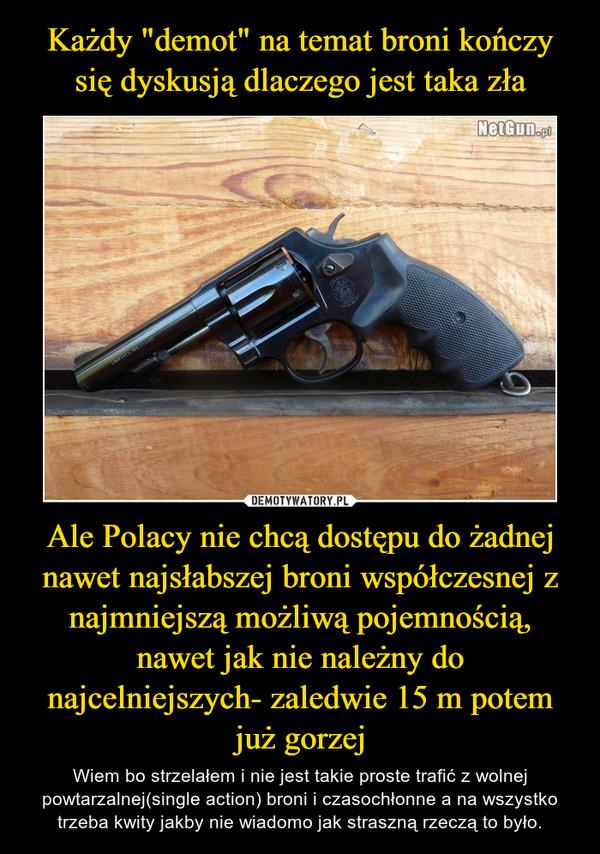Ale Polacy nie chcą dostępu do żadnej nawet najsłabszej broni współczesnej z najmniejszą możliwą pojemnością, nawet jak nie należny do najcelniejszych- zaledwie 15 m potem już gorzej – Wiem bo strzelałem i nie jest takie proste trafić z wolnej powtarzalnej(single action) broni i czasochłonne a na wszystko trzeba kwity jakby nie wiadomo jak straszną rzeczą to było.