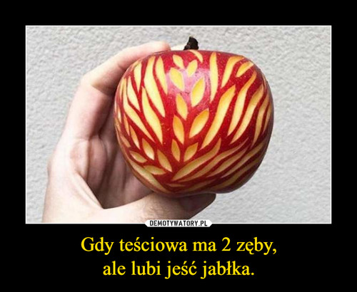 Gdy teściowa ma 2 zęby, ale lubi jeść jabłka.