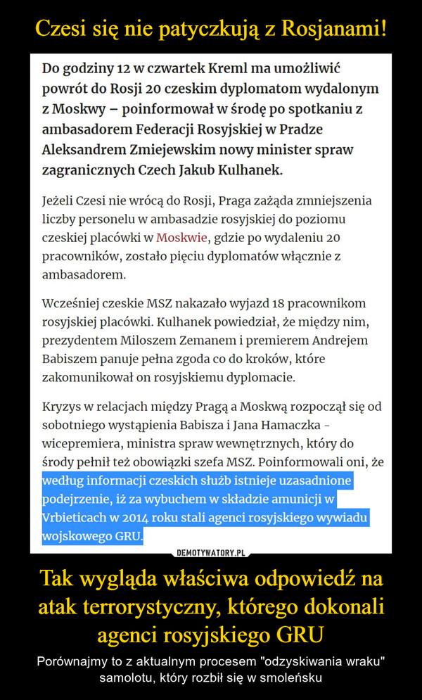 """Tak wygląda właściwa odpowiedź na atak terrorystyczny, którego dokonali agenci rosyjskiego GRU – Porównajmy to z aktualnym procesem """"odzyskiwania wraku"""" samolotu, który rozbił się w smoleńsku Do godziny 12 w czwartek Kreml ma umożliwićpowrót do Rosji 20 czeskim dyplomatom wydalonymz Moskwy - poinformował w środę po spotkaniu zambasadorem Federacji Rosyjskiej w PradzeAleksandrem Zmiejewskim nowy minister sprawzagranicznych Czech Jakub Kulhanek.Jeżeli Czesi nie wrócą do Rosji, Praga zażąda zmniejszenialiczby personelu w ambasadzie rosyjskiej do poziomuczeskiej placówki w Moskwie, gdzie po wydaleniu 20pracowników, zostało pięciu dyplomatów włącznie zambasadorem.Wcześniej czeskie MSZ nakazało wyjazd 18 pracownikomrosyjskiej placówki. Kulhanek powiedział, że między nim,prezydentem Miłoszem Zemanem i premierem AndrejemBabiszem panuje pełna zgoda co do kroków, którezakomunikował on rosyjskiemu dyplomacie.Kryzys w relacjach między Pragą a Moskwą rozpoczął się odsobotniego wystąpienia Babisza i Jana Hamaczka -wicepremiera, ministra spraw wewnętrznych, który dośrody pełnił też obowiązki szefa MSZ. Poinformowali oni, żewedług informacji czeskich służb istnieje uzasadnionepodejrzenie, iż za wybuchem w składzie amunicji wVrbieticach w 2014 roku stali agenci rosyjskiego wywiaduwojskowego GRU.I"""