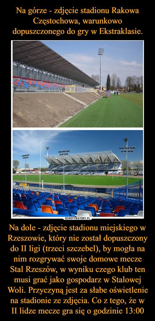 Na górze - zdjęcie stadionu Rakowa Częstochowa, warunkowo dopuszczonego do gry w Ekstraklasie. Na dole - zdjęcie stadionu miejskiego w Rzeszowie, który nie został dopuszczony do II ligi (trzeci szczebel), by mogła na nim rozgrywać swoje domowe mecze Stal Rzeszów, w wyniku czego klub ten musi grać jako gospodarz w Stalowej Woli. Przyczyną jest za słabe oświetlenie na stadionie ze zdjęcia. Co z tego, że w II lidze mecze gra się o godzinie 13:00