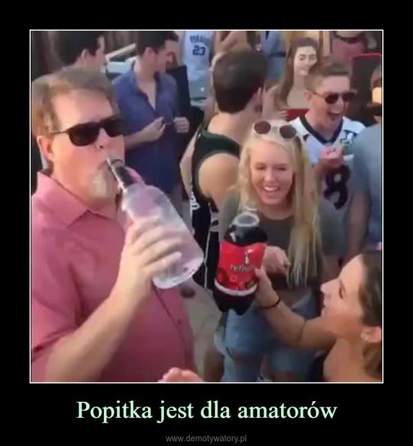 Popitka jest dla amatorów –
