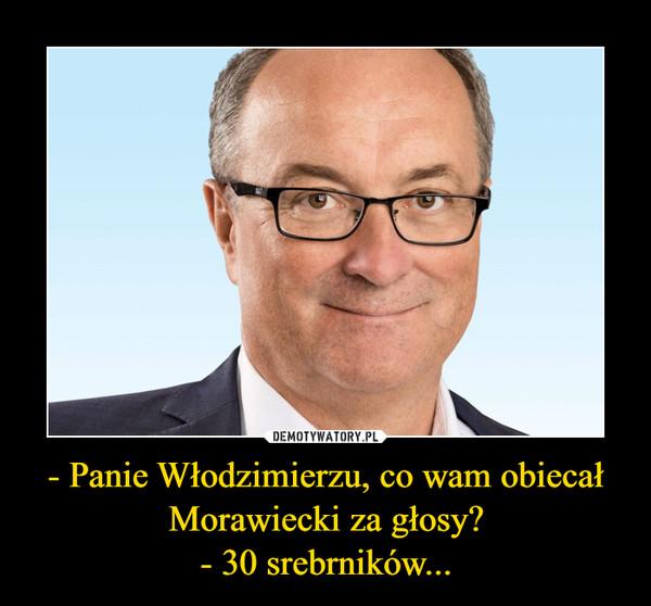 - Panie Włodzimierzu, co wam obiecał Morawiecki za głosy? - 30 srebrników...