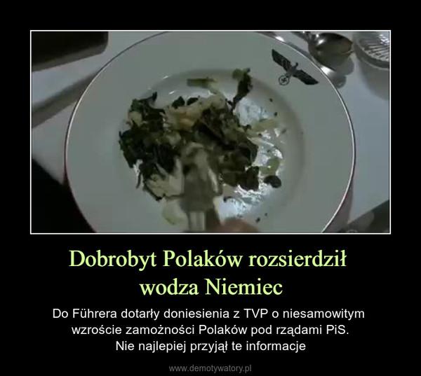 Dobrobyt Polaków rozsierdził wodza Niemiec – Do Führera dotarły doniesienia z TVP o niesamowitym wzroście zamożności Polaków pod rządami PiS.Nie najlepiej przyjął te informacje