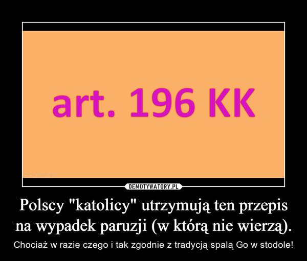 """Polscy """"katolicy"""" utrzymują ten przepis na wypadek paruzji (w którą nie wierzą). – Chociaż w razie czego i tak zgodnie z tradycją spalą Go w stodole!"""