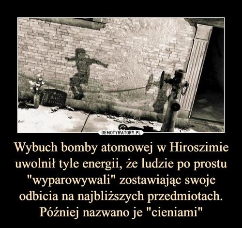 """Wybuch bomby atomowej w Hiroszimie uwolnił tyle energii, że ludzie po prostu """"wyparowywali"""" zostawiając swoje odbicia na najbliższych przedmiotach. Później nazwano je """"cieniami"""""""