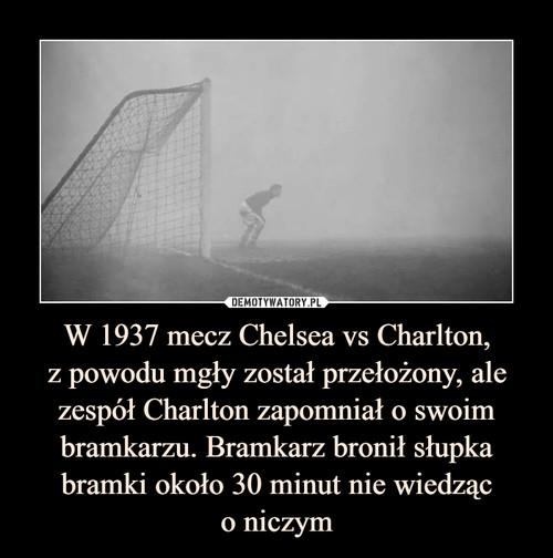 W 1937 mecz Chelsea vs Charlton, z powodu mgły został przełożony, ale zespół Charlton zapomniał o swoim bramkarzu. Bramkarz bronił słupka bramki około 30 minut nie wiedząc o niczym