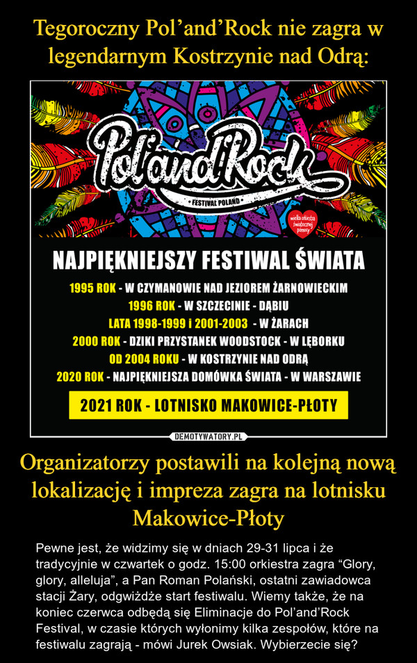 """Organizatorzy postawili na kolejną nową lokalizację i impreza zagra na lotnisku Makowice-Płoty – Pewne jest, że widzimy się w dniach 29-31 lipca i że tradycyjnie w czwartek o godz. 15:00 orkiestra zagra """"Glory, glory, alleluja"""", a Pan Roman Polański, ostatni zawiadowca stacji Żary, odgwiżdże start festiwalu. Wiemy także, że na koniec czerwca odbędą się Eliminacje do Pol'and'Rock Festival, w czasie których wyłonimy kilka zespołów, które na festiwalu zagrają - mówi Jurek Owsiak. Wybierzecie się? NAJPIĘKNIEJSZY FESTIWAL ŚWIATA 1995 ROK - W CZYMANOWIE NAD JEZIOREM lARNOWIECKIM 1996 ROK - W SZCZECINIE - DĄBIU LATA 1998-1999 i 2001-2003 - W LARACH 2000 ROK - DZIKI PRZYSTANEK WOODSTOCK - W LĘBORKU OD 2004 ROKU - W KOSTRZYNIE NAD ODRĄ 2020 ROK - NAJPIĘKNIEJSZA DOMOWKA ŚWIATA - W WARSZAWIE 2021 ROK - LOTNISKO MAKOWICE-PLOTY"""