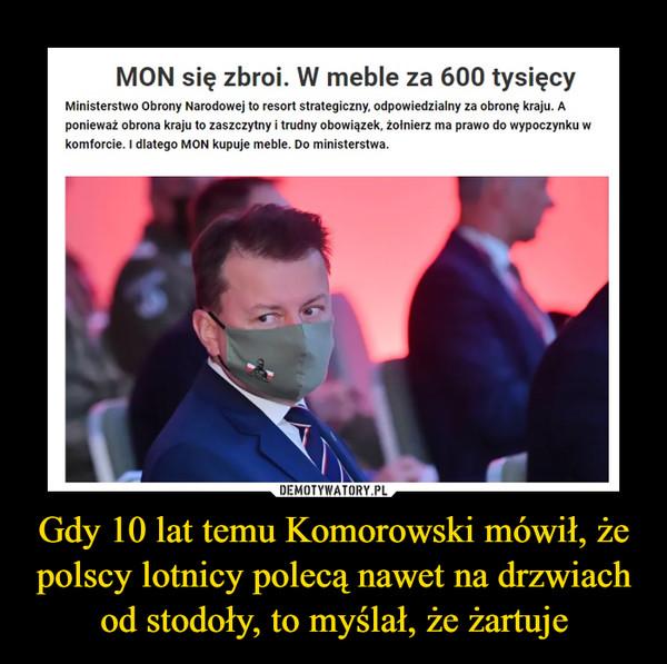 Gdy 10 lat temu Komorowski mówił, że polscy lotnicy polecą nawet na drzwiach od stodoły, to myślał, że żartuje –  MON się zbroi. W meble za 600 tysięcy Ministerstwo Obrony Narodowej to resort strategiczny, odpowiedzialny za obronę kraju. A ponieważ obrona kraju to zaszczytny i trudny obowiązek, żołnierz ma prawo do wypoczynku w komforcie. I dlatego MON kupuje meble. Do ministerstwa.