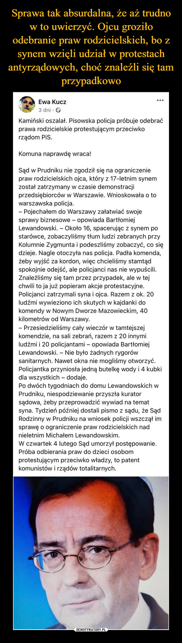 –  ...Ewa Kucz3 dni · OKamiński oszalał. Pisowska policja próbuje odebraćprawa rodzicielskie protestującym przeciwkorządom PiS.Komuna naprawdę wraca!Sąd w Prudniku nie zgodził się na ograniczeniepraw rodzicielskich ojca, który z 17-letnim synemzostał zatrzymany w czasie demonstracjiprzedsiębiorców w Warszawie. Wnioskowała o towarszawska policja.- Pojechałem do Warszawy załatwiać swojesprawy biznesowe - opowiada BartłomiejLewandowski. – Około 16, spacerując z synem postarówce, zobaczyliśmy tłum ludzi zebranych przyKolumnie Zygmunta i podeszliśmy zobaczyć, co siędzieje. Nagle otoczyła nas policja. Padła komenda,żeby wyjść za kordon, więc chcieliśmy stamtądspokojnie odejść, ale policjanci nas nie wypuścili.Znaleźliśmy się tam przez przypadek, ale w tejchwili to ja już popieram akcje protestacyjne.Policjanci zatrzymali syna i ojca. Razem z ok. 20ludźmi wywieziono ich skutych w kajdanki dokomendy w Nowym Dworze Mazowieckim, 40kilometrów od Warszawy.- Przesiedzieliśmy cały wieczór w tamtejszejkomendzie, na sali zebrań, razem z 20 innymiludźmi i 20 policjantami – opowiada BartłomiejLewandowski. - Nie było żadnych rygorówsanitarnych. Nawet okna nie mogliśmy otworzyć.Policjantka przyniosła jedną butelkę wody i 4 kubkidla wszystkich – dodaje.Po dwóch tygodniach do domu Lewandowskich wPrudniku, niespodziewanie przyszła kuratorsądowa, żeby przeprowadzić wywiad na tematsyna. Tydzień później dostali pismo z sądu, że SądRodzinny w Prudniku na wniosek policji wszczął imsprawę o ograniczenie praw rodzicielskich nadnieletnim Michałem Lewandowskim.W czwartek 4 lutego Sąd umorzył postępowanie.Próba odbierania praw do dzieci osobomprotestującym przeciwko władzy, to patentkomunistów i rządów totalitarnych.