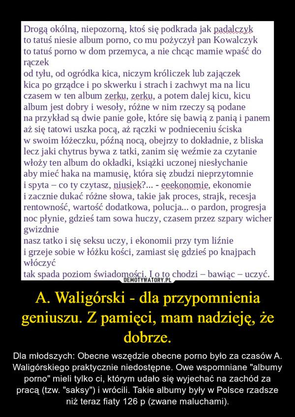 A. Waligórski - dla przypomnienia geniuszu. Z pamięci, mam nadzieję, że dobrze.