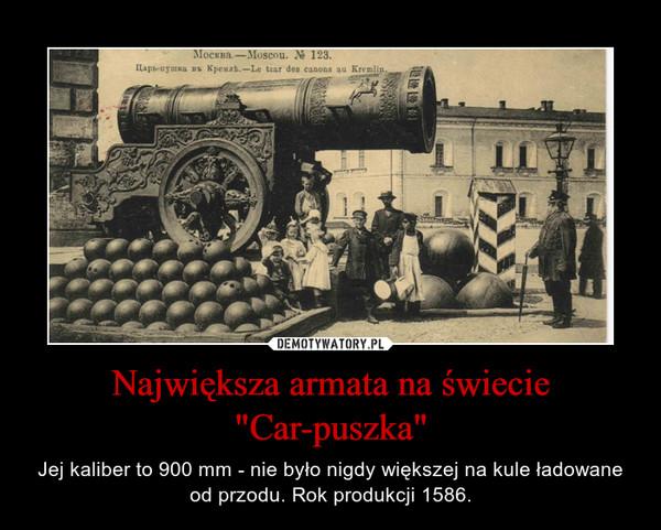 """Największa armata na świecie """"Car-puszka"""" – Jej kaliber to 900 mm - nie było nigdy większej na kule ładowane od przodu. Rok produkcji 1586."""