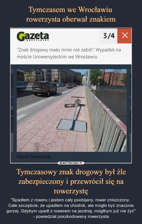Tymczasem we Wrocławiu  rowerzysta oberwał znakiem Tymczasowy znak drogowy był źle zabezpieczony i przewrócił się na rowerzystę