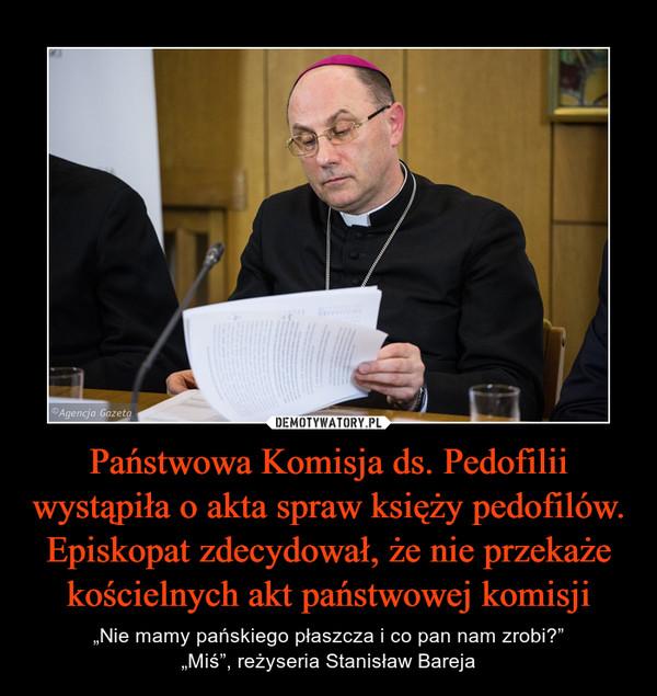 """Państwowa Komisja ds. Pedofilii wystąpiła o akta spraw księży pedofilów. Episkopat zdecydował, że nie przekaże kościelnych akt państwowej komisji – """"Nie mamy pańskiego płaszcza i co pan nam zrobi?""""""""Miś"""", reżyseria Stanisław Bareja"""