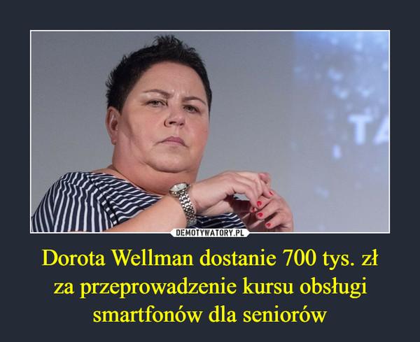 Dorota Wellman dostanie 700 tys. złza przeprowadzenie kursu obsługismartfonów dla seniorów –