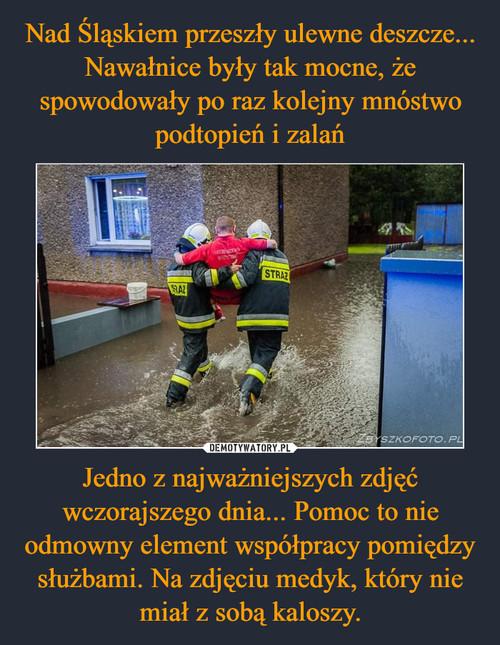 Nad Śląskiem przeszły ulewne deszcze... Nawałnice były tak mocne, że spowodowały po raz kolejny mnóstwo podtopień i zalań Jedno z najważniejszych zdjęć wczorajszego dnia... Pomoc to nie odmowny element współpracy pomiędzy służbami. Na zdjęciu medyk, który nie miał z sobą kaloszy.
