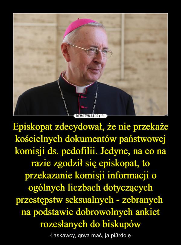 Episkopat zdecydował, że nie przekaże kościelnych dokumentów państwowej komisji ds. pedofilii. Jedyne, na co na razie zgodził się episkopat, to przekazanie komisji informacji o ogólnych liczbach dotyczących przestępstw seksualnych - zebranych na podstawie dobrowolnych ankiet rozesłanych do biskupów – Łaskawcy, qrwa mać, ja pi3rdolę