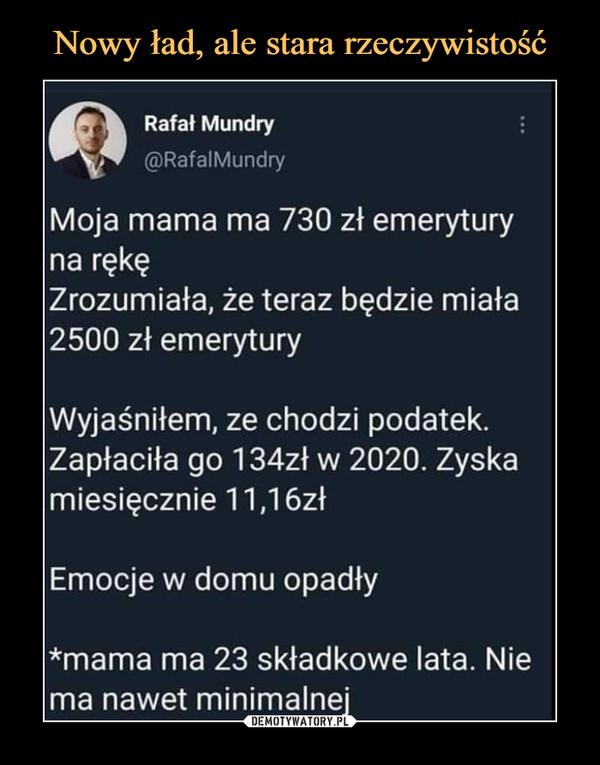 –  @)RafalMundry Moja mama ma 730 zł emerytury na rękę Zrozumiała, że teraz będzie miała 2500 zł emerytury Wyjaśniłem, ze chodzi podatek. Zapłaciła go 134z1 w 2020. Zyska miesięcznie 11,16zł Emocje w domu opadły *mama ma 23 składkowe lata. Nie ma nawet minimalnej