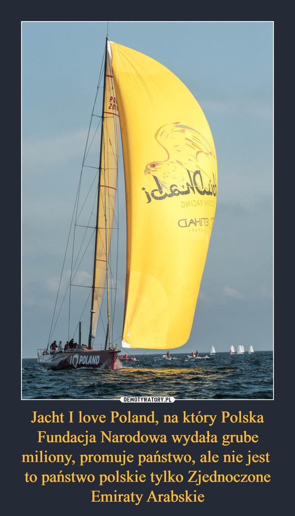 Jacht I love Poland, na który Polska Fundacja Narodowa wydała grube miliony, promuje państwo, ale nie jest to państwo polskie tylko Zjednoczone Emiraty Arabskie –