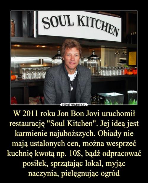 """W 2011 roku Jon Bon Jovi uruchomił restaurację """"Soul Kitchen"""". Jej ideą jest karmienie najuboższych. Obiady nie mają ustalonych cen, można wesprzeć kuchnię kwotą np. 10$, bądź odpracować posiłek, sprzątając lokal, myjąc naczynia, pielęgnując ogród"""
