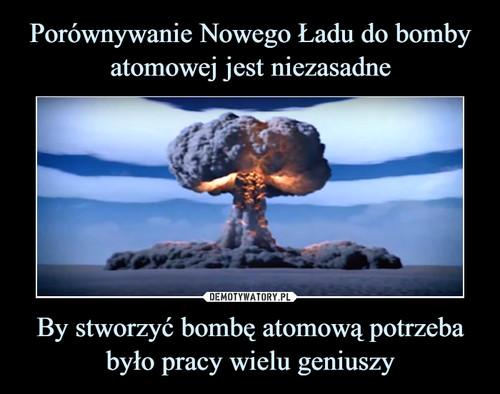 Porównywanie Nowego Ładu do bomby atomowej jest niezasadne By stworzyć bombę atomową potrzeba było pracy wielu geniuszy
