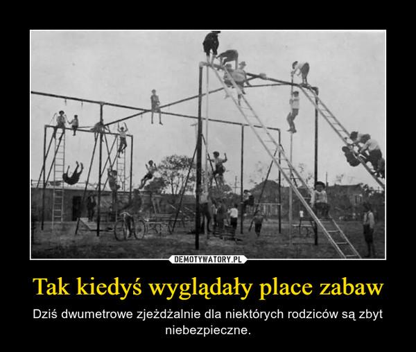 Tak kiedyś wyglądały place zabaw – Dziś dwumetrowe zjeżdżalnie dla niektórych rodziców są zbyt niebezpieczne.