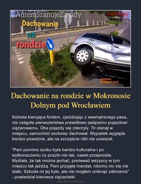 """Dachowanie na rondzie w Mokronosie Dolnym pod Wrocławiem – Kobieta kierująca fordem, zjeżdżając z wewnętrznego pasa, nie ustąpiła pierwszeństwa prawidłowo jadącemu pojazdowi ciężarowemu. Oba pojazdy się zderzyły. Tir stanął w miejscu, samochód osobowy dachował. Wypadek wygląda bardzo poważnie, ale na szczęście nikt nie ucierpiał.""""Pani pomimo szoku była bardzo kulturalna i po wytłumaczeniu co poszło nie tak, nawet przeprosiła. Myślała, że tak można jechać, ponieważ wszyscy w tym miejscu tak jeżdżą. Pani przyjęła mandat, nikomu nic się nie stało. Szkoda mi jej było, ale nie mogłem uniknąć zderzenia"""" - powiedział kierowca ciężarówki"""