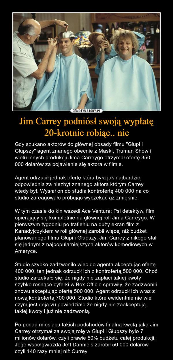 """Jim Carrey podniósł swoją wypłatę 20-krotnie robiąc.. nic – Gdy szukano aktorów do głównej obsady filmu """"Głupi i Głupszy"""" agent znanego obecnie z Maski, Truman Show i wielu innych produkcji Jima Carreygo otrzymał ofertę 350 000 dolarów za pojawienie się aktora w filmie. Agent odrzucił jednak ofertę która była jak najbardziej odpowiednia za niezbyt znanego aktora którym Carrey wtedy był. Wysłał on do studia kontrofertę 400 000 na co studio zareagowało próbując wyczekać aż zmięknie.W tym czasie do kin wszedł Ace Ventura: Psi detektyw, film opierający się kompletnie na głównej roli Jima Carreygo. W pierwszym tygodniu po trafieniu na duży ekran film z Kanadyjczykiem w roli głównej zarobił więcej niż budżet planowanego filmu Głupi i Głupszy. Jim Carrey z nikogo stał się jednym z najpopularniejszych aktorów komediowych w Ameryce.Studio szybko zadzwoniło więc do agenta akceptując ofertę 400 000, ten jednak odrzucił ich z kontrofertą 500 000. Choć studio zarzekało się, że nigdy nie zapłaci takiej kwoty szybko rosnące cyferki w Box Officie sprawiły, że zadzwonili znowu akceptując ofertę 500 000. Agent odrzucił ich wraz z nową kontrofertą 700 000. Studio które ewidentnie nie wie czym jest deja vu powiedziało że nigdy nie zaakceptują takiej kwoty i już nie zadzwonią.Po ponad miesiącu takich podchodów finalną kwotą jaką Jim Carrey otrzymał za swoją rolę w Głupi i Głupszy było 7 milionów dolarów, czyli prawie 50% budżetu całej produkcji. Jego współgwiazda Jeff Danniels zarobił 50 000 dolarów, czyli 140 razy mniej niż Currey"""