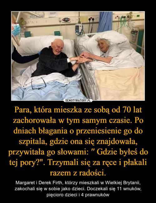 """Para, która mieszka ze sobą od 70 lat zachorowała w tym samym czasie. Po dniach błagania o przeniesienie go do szpitala, gdzie ona się znajdowała, przywitała go słowami: ′′ Gdzie byłeś do tej pory?"""". Trzymali się za ręce i płakali razem z radości."""